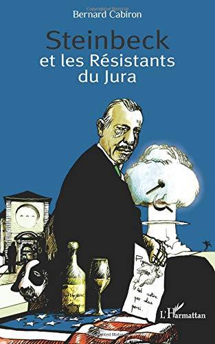 Steinbeck et les Résistants du Jura : Histoire du séjour que fit le romancier américian chez les petits vignerons de Poligny en 1952 par Bernard Cabiron