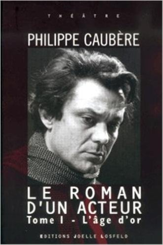 Le roman d'un acteur Tome 1 : L'âge d'or, Epopée burlesque par Philippe Caubère