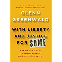 With Liberty and Justice For Some: How the Law Is Used to Destroy Equality and Protect the Powerful by Glenn Greenwald (2011-08-31)