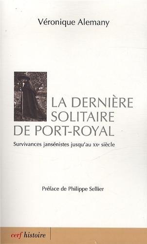 La dernière solitaire de Port-royal : Survivances jansénistes jusqu'au XXe siècle par Véronique Alemany