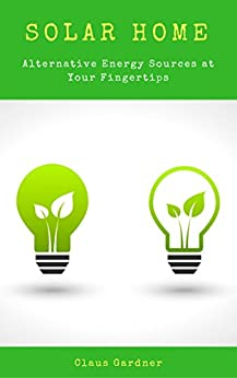 Solar Home: Alternative Energy Sources at Your Fingertips (English Edition) di [Gardner, Claus, Publishing, Timely]