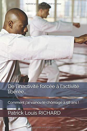 De l'inactivité forcée  à l'activité libérée…: Comment j'ai vaincu le chômage à 58 ans ! par Patrick Louis RICHARD