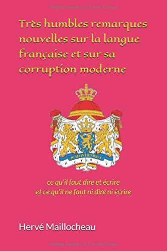 Très humbles remarques nouvelles sur la langue française et sur sa corruption moderne: ce qu'il faut dire et écrire et ce qu'il ne faut ni dire ni écrire par hervé MAILLOCHEAU