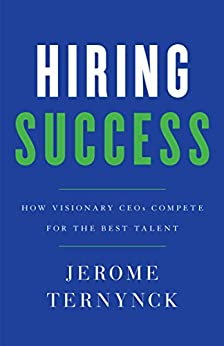 Hiring Success: How Visionary CEOs Compete for the Best Talent (English Edition) van [Ternynck, Jerome]