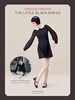 Famous Frocks: The Little Black Dress: Patterns for 20 Garments Inspired by Fashion Icons par [O'Shea, Dolin Bliss]