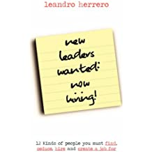 New Leaders Wanted - Now Hiring!: 12 kinds of People You Must Find, Seduce, Hire and Create a Job for