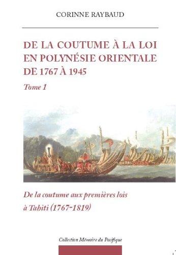 De la Coutume à la Loi en Polynésie orientale de 1767 à 1945 Tome 1 De la Coutume aux premières lois (1767-1819) par Corinne  RAYBAUD