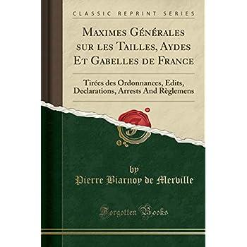 Maximes Générales Sur Les Tailles, Aydes Et Gabelles de France: Tirées Des Ordonnances, Edits, Declarations, Arrests and Règlemens (Classic Reprint)