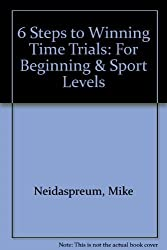 6 Steps to Winning Time Trials: For Beginning & Sport Levels by Neidaspreum, Mike, Friel, Joe, Burke, Ed, Baker, Arnie, Aanb (1997) Paperback