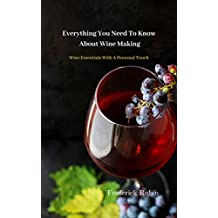 Everything You Need To Know About Wine Making: Wine Essentials With A Personal Touch (English Edition)