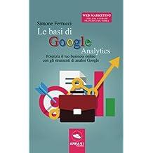 Le basi di Google Analytics: Potenzia Il Tuo Business Online Con Gli Strumenti Di Analisi Google