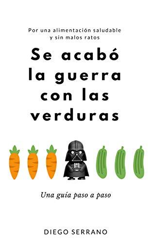 Se acabó la guerra con las verduras: Una guía paso a paso. Por una alimentación saludable y sin malos ratos por Diego Serrano