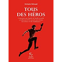 Tous des héros - Comment une bande de hardis tocards a redécouvert les secrets ancestraux de la forc