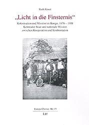 Licht in die Finsternis: Kolonisation und Mission im Kongo, 1876-1908. Kolonialer Staat und nationale Mission zwischen Kooperation und Konfrontation