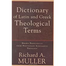 Dictionary of Latin and Greek Theological Terms: Drawn Principally from Protestant Scholastic Theology (English Edition)