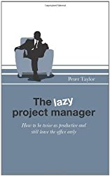 The Lazy Project Manager: How to be twice as productive and still leave the office early by Peter Taylor (2011-11-25)