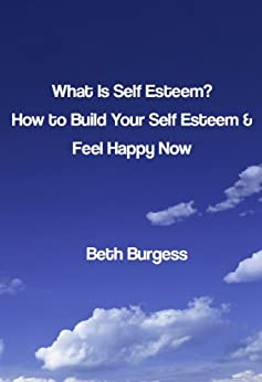 What is Self Esteem? How to Build your Self Esteem and Feel Happy Now by [Burgess, Beth]