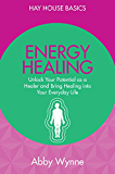 Energy Healing: Unlock Your Potential as a Healer and Bring Healing into Your Everyday Life