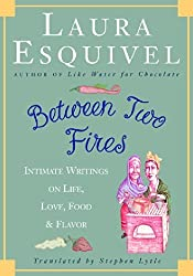 Between Two Fires: Intimate Writings on Life, Love, Food, and Flavor by Laura Esquivel (2001-02-13)
