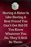 Having A Sister Is Like Having A Best Friend You Can't Get Rid Of.  You Know Whatever You Do, They'll Still Be There.: Sister Journal containing Inspirational Quotes