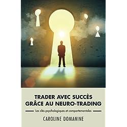Trader avec succes grace au neuro-trading: Un modèle psychologique et comportemental pour propulser le trader vers la réussite