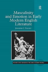 Masculinity and Emotion in Early Modern English Literature: 0 (Women and Gender in the Early Modern World)