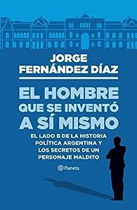 El hombre que se inventó a sí mismo: El lado B de la historia política argentina y los secretos de un personaje maldito par Jorge Fernandez Díaz
