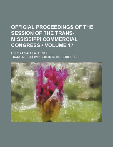 Official Proceedings of the Session of the Trans-Mississippi Commercial Congress (Volume 17 ); Held at Salt Lake City