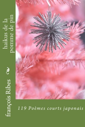 haikus de la pomme de pin: 119 Poèmes courts japonais par M françois jj Ribes