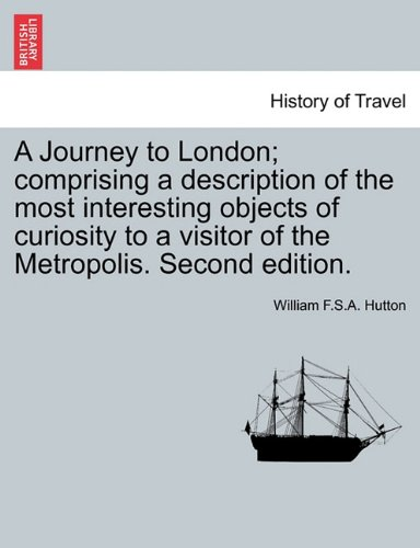 A Journey to London; comprising a description of the most interesting objects of curiosity to a visitor of the Metropolis. Second edition.