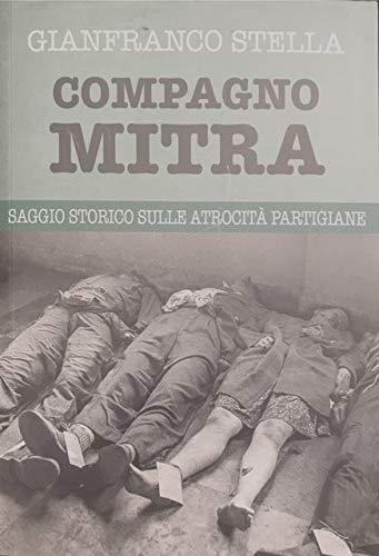 COMPAGNO MITRA. SAGGIO STORICO SULLE ATROCITA' PARTIGIANE.