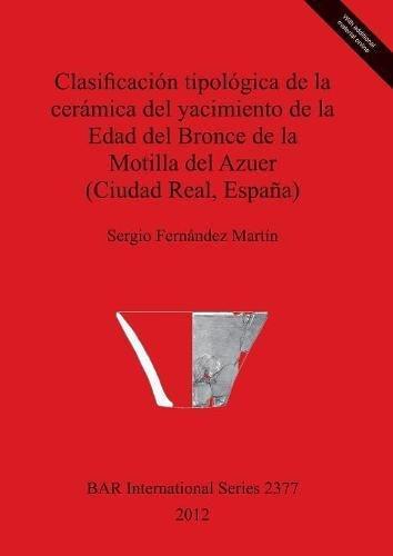 Clasificación tipológica de la cerámica del yacimiento de la Edad del Bronce de la Motilla del Azuer (Ciudad Real, España) (BAR International Series) por Sergio Fernández Martín
