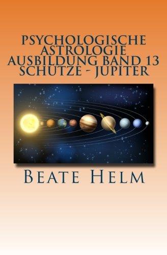 Psychologische Astrologie - Ausbildung Band 13 -  Schütze- Jupiter: Expansion - Ausland - Lebensfreude - Bildung - Sinnfrage - Religion - Weisheit