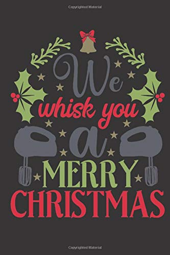 We whisk you a Merry Christmas: Christmas funny gag notebook. Great gift for Christmas cooks, chefs and bakers.