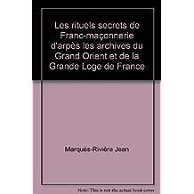 Les rituels secrets de Franc-maçonnerie d'après les archives du Grand Orient et de la Grande Loge de France