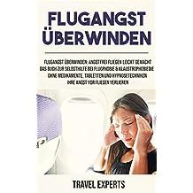 Flugangst überwinden: Angstfrei fliegen leicht gemacht. Das Buch zur Selbsthilfe bei Flugphobie & Klaustrophobiedie. Ohne Medikamente, Tabletten und Hypnosetechniken Ihre Angst vor Fliegen verlieren.