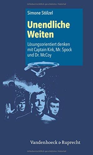 Unendliche Weiten: Lösungsorientiert denken mit Captain Kirk, Mr. Spock und Dr. McCoy (Irseer Dialoge. Kultur Und Wissenschaft Interdisziplinar)