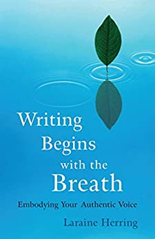 Writing Begins with the Breath: Embodying Authentic Voice by [Herring, Laraine]