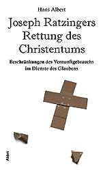 Joseph Ratzingers Rettung des Christentums: Beschränkungen des Vernunftgebrauchs im Dienste des Glaubens