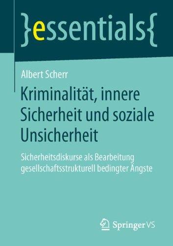 Kriminalität, innere Sicherheit und soziale Unsicherheit: Sicherheitsdiskurse als Bearbeitung gesellschaftsstrukturell bedingter Ängste (essentials)