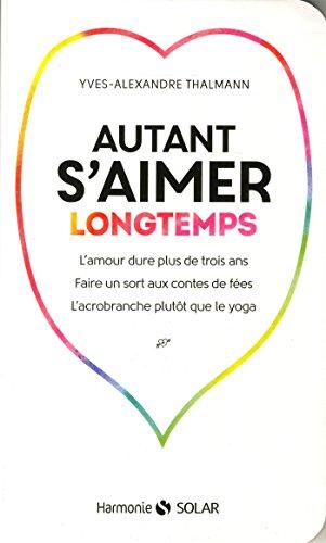 Autant s'aimer longtemps : L'amour dure plus de trois ans, faire un sort aux contes de fées, l'acrobranche plutôt que le yoga par Yves-Alexandre Thalmann