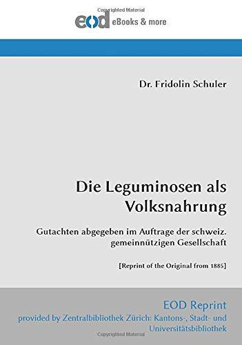 Die Leguminosen als Volksnahrung: Gutachten abgegeben im Auftrage der schweiz. gemeinnützigen Gesellschaft  [Reprint of the Original from 1885]