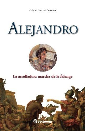 Alejandro: La arrolladora marcha de la falange: Volume 1 (Guerreros y estrategas) por Gabriel Sanchez  Sorondo