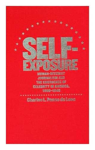 Self-Exposure : Human-Interest Journalism and the Emergence of Celebrity in America, 1890-1940 / Charles L. Ponce De Leon