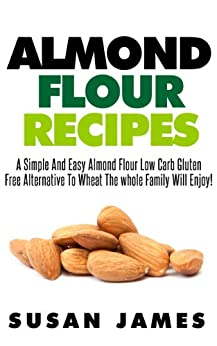 Almond Flour Recipes: A Simple And Easy Low Carb Gluten Free Alternative To Wheat The Whole Family Will Enjoy! (English Edition) von [James, Susan]