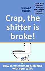 Crap, the shitter is broke! -or- How to fix common problems with your toilet (English Edition)