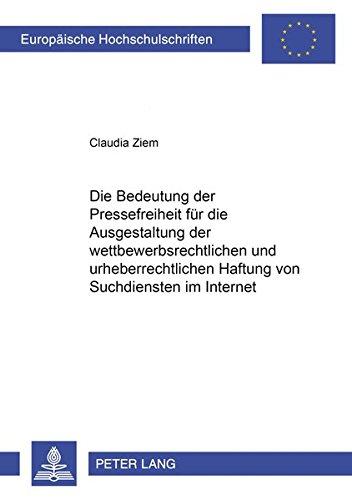 Die Bedeutung Der Pressefreiheit Fuer Die Ausgestaltung Der Wettbewerbsrechtlichen Und Urheberrechtlichen Haftung Von Suchdiensten Im Internet ... / European University Studie)