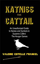 Katniss the Cattail: An Unauthorized Guide to Names and Symbols in Suzanne Collins' The Hunger Games (English Edition)