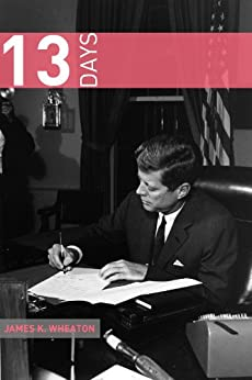 13 Days: A Short History of the Cuban Missile Crisis (English Edition) von [Wheaton, James K.]