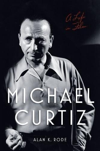 Michael Curtiz: A Life in Film di Alan K. Rode
